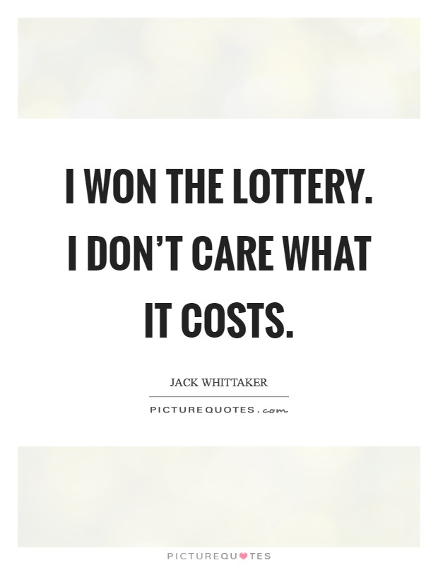 I won the lottery. I don't care what it costs Picture Quote #1