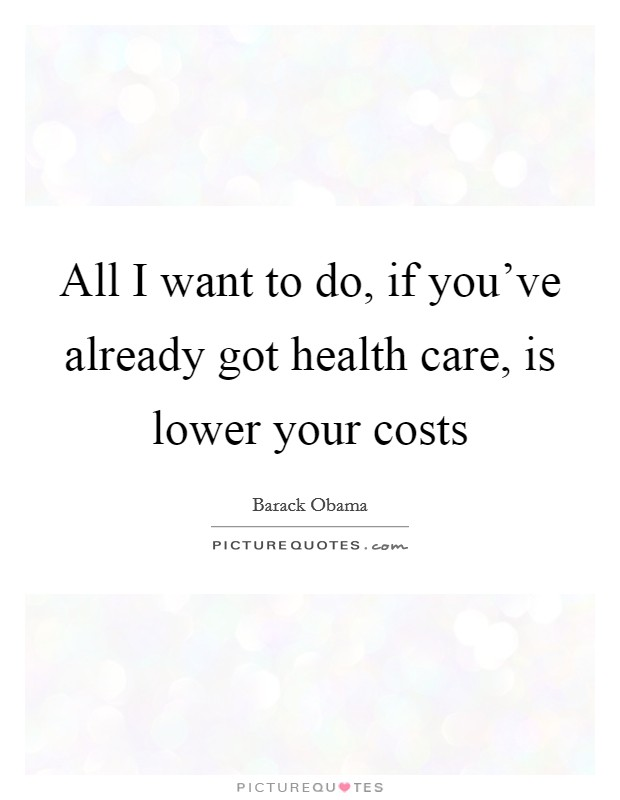 All I want to do, if you've already got health care, is lower your costs Picture Quote #1