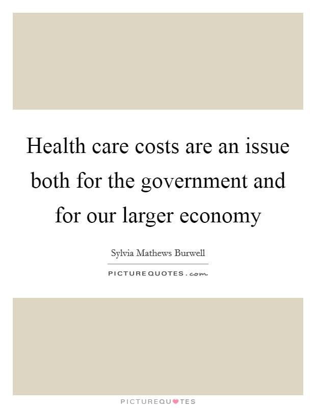 Health care costs are an issue both for the government and for our larger economy Picture Quote #1