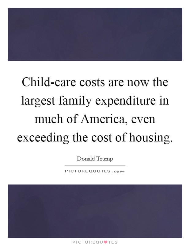 Child-care costs are now the largest family expenditure in much of America, even exceeding the cost of housing Picture Quote #1