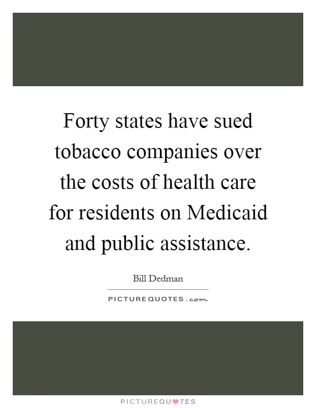 Forty states have sued tobacco companies over the costs of health care for residents on Medicaid and public assistance Picture Quote #1