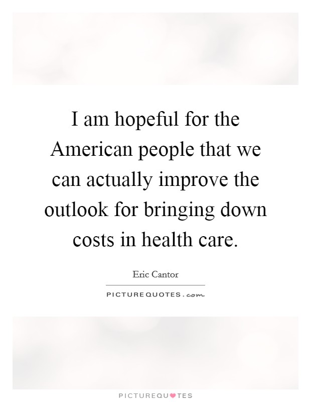 I am hopeful for the American people that we can actually improve the outlook for bringing down costs in health care Picture Quote #1