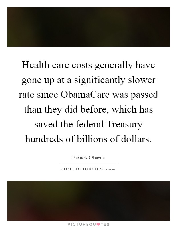 Health care costs generally have gone up at a significantly slower rate since ObamaCare was passed than they did before, which has saved the federal Treasury hundreds of billions of dollars Picture Quote #1