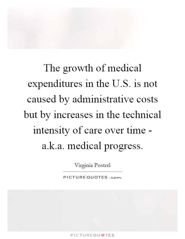 The growth of medical expenditures in the U.S. is not caused by administrative costs but by increases in the technical intensity of care over time - a.k.a. medical progress Picture Quote #1