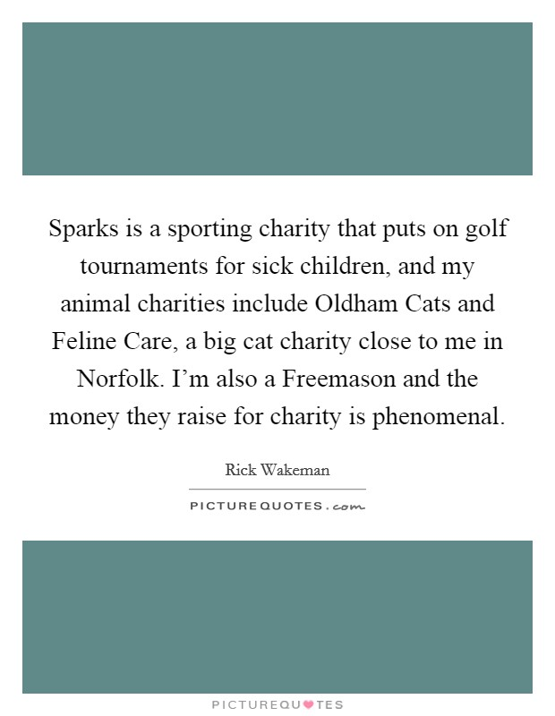 Sparks is a sporting charity that puts on golf tournaments for sick children, and my animal charities include Oldham Cats and Feline Care, a big cat charity close to me in Norfolk. I'm also a Freemason and the money they raise for charity is phenomenal Picture Quote #1