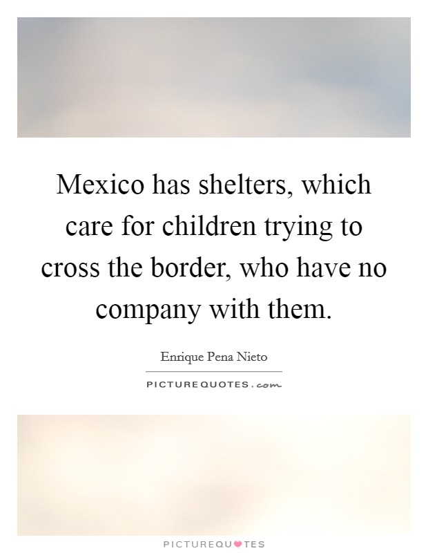 Mexico has shelters, which care for children trying to cross the border, who have no company with them Picture Quote #1