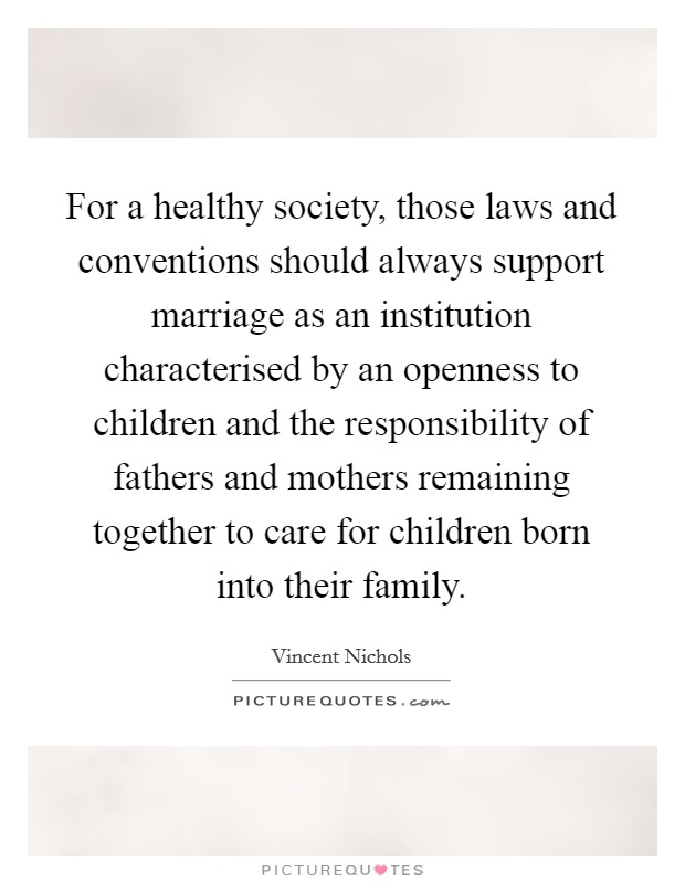 For a healthy society, those laws and conventions should always support marriage as an institution characterised by an openness to children and the responsibility of fathers and mothers remaining together to care for children born into their family Picture Quote #1