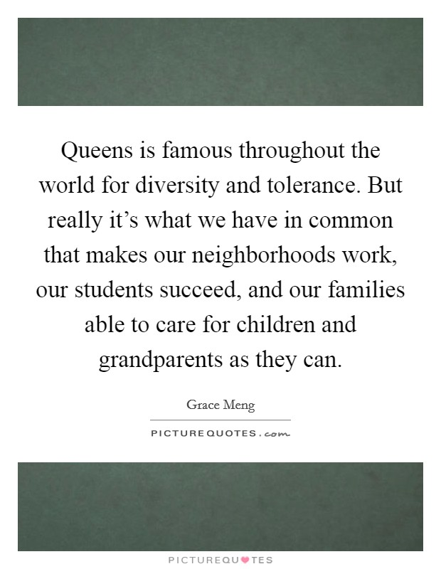 Queens is famous throughout the world for diversity and tolerance. But really it's what we have in common that makes our neighborhoods work, our students succeed, and our families able to care for children and grandparents as they can Picture Quote #1