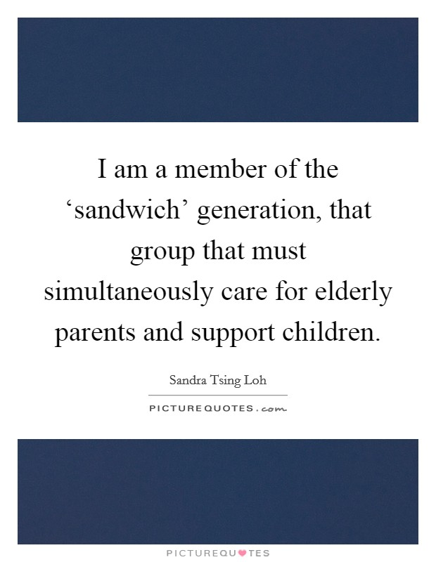 I am a member of the 'sandwich' generation, that group that must simultaneously care for elderly parents and support children Picture Quote #1
