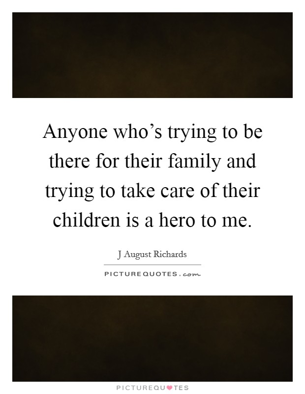 Anyone who's trying to be there for their family and trying to take care of their children is a hero to me Picture Quote #1