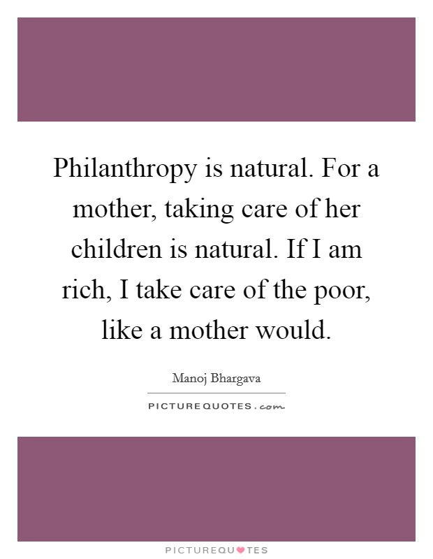 Philanthropy is natural. For a mother, taking care of her children is natural. If I am rich, I take care of the poor, like a mother would. Picture Quote #1