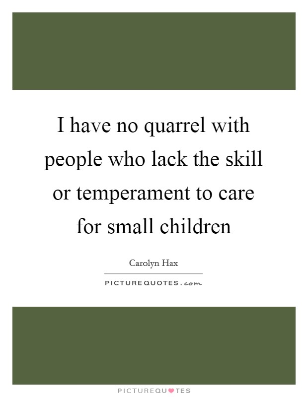 I have no quarrel with people who lack the skill or temperament to care for small children Picture Quote #1