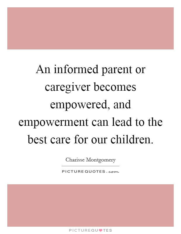 An informed parent or caregiver becomes empowered, and empowerment can lead to the best care for our children Picture Quote #1
