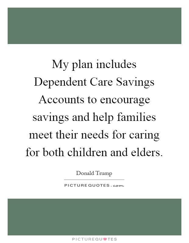 My plan includes Dependent Care Savings Accounts to encourage savings and help families meet their needs for caring for both children and elders Picture Quote #1