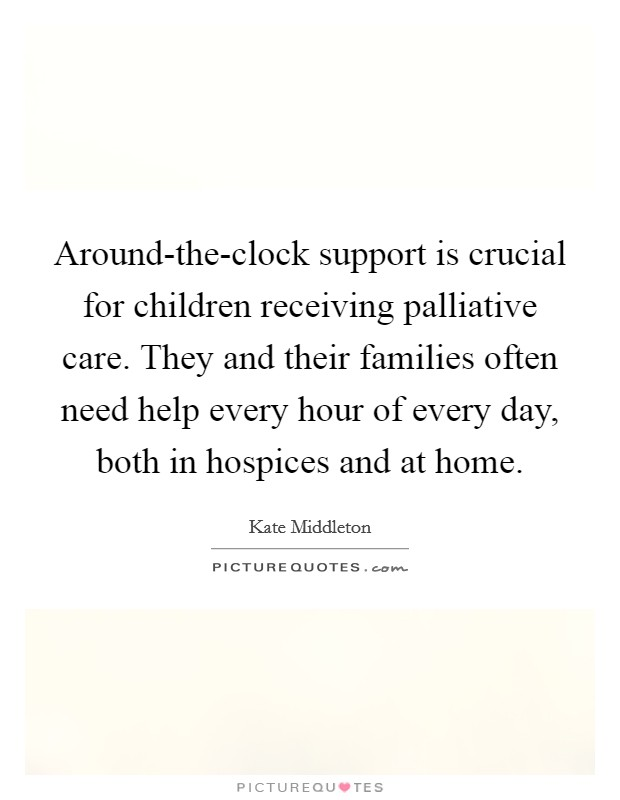 Around-the-clock support is crucial for children receiving palliative care. They and their families often need help every hour of every day, both in hospices and at home Picture Quote #1