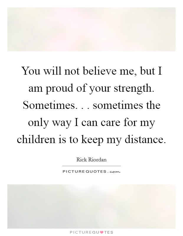 You will not believe me, but I am proud of your strength. Sometimes. . . sometimes the only way I can care for my children is to keep my distance Picture Quote #1