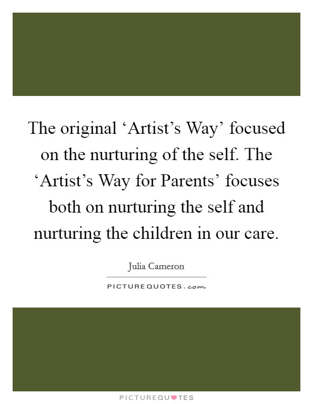 The original 'Artist's Way' focused on the nurturing of the self. The 'Artist's Way for Parents' focuses both on nurturing the self and nurturing the children in our care Picture Quote #1
