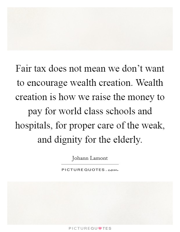 Fair tax does not mean we don't want to encourage wealth creation. Wealth creation is how we raise the money to pay for world class schools and hospitals, for proper care of the weak, and dignity for the elderly Picture Quote #1