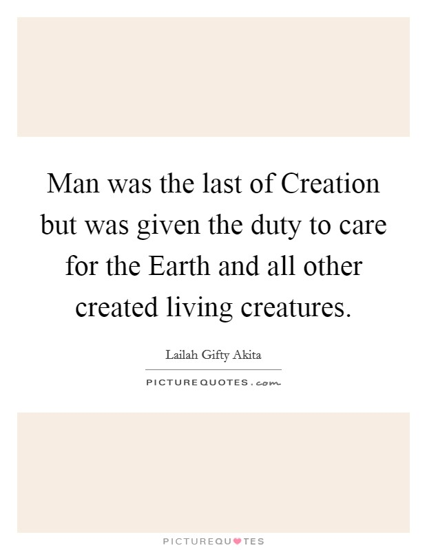 Man was the last of Creation but was given the duty to care for the Earth and all other created living creatures Picture Quote #1