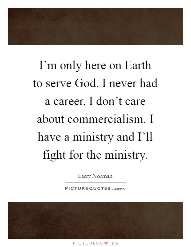 I'm only here on Earth to serve God. I never had a career. I don't care about commercialism. I have a ministry and I'll fight for the ministry Picture Quote #1