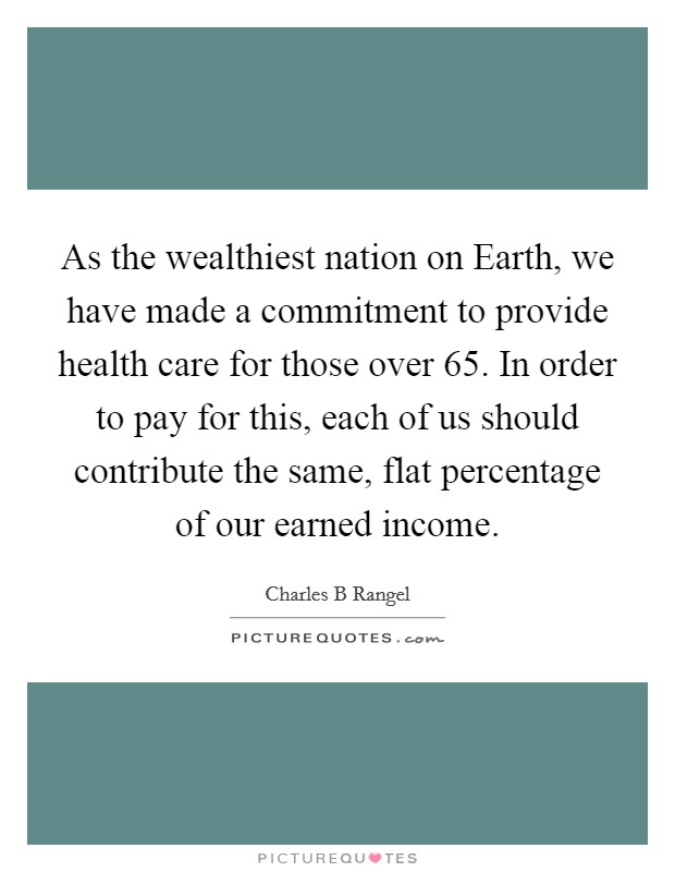As the wealthiest nation on Earth, we have made a commitment to provide health care for those over 65. In order to pay for this, each of us should contribute the same, flat percentage of our earned income Picture Quote #1