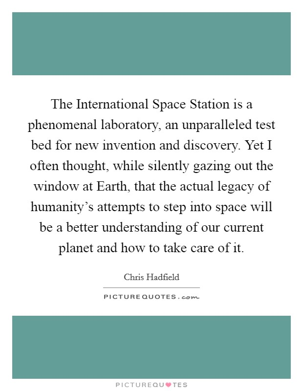The International Space Station is a phenomenal laboratory, an unparalleled test bed for new invention and discovery. Yet I often thought, while silently gazing out the window at Earth, that the actual legacy of humanity's attempts to step into space will be a better understanding of our current planet and how to take care of it Picture Quote #1
