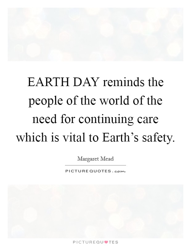 EARTH DAY reminds the people of the world of the need for continuing care which is vital to Earth's safety Picture Quote #1