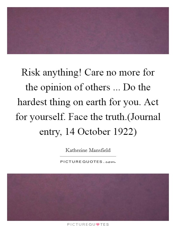 Risk anything! Care no more for the opinion of others ... Do the hardest thing on earth for you. Act for yourself. Face the truth.(Journal entry, 14 October 1922) Picture Quote #1