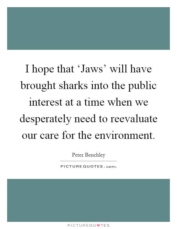 I hope that 'Jaws' will have brought sharks into the public interest at a time when we desperately need to reevaluate our care for the environment Picture Quote #1