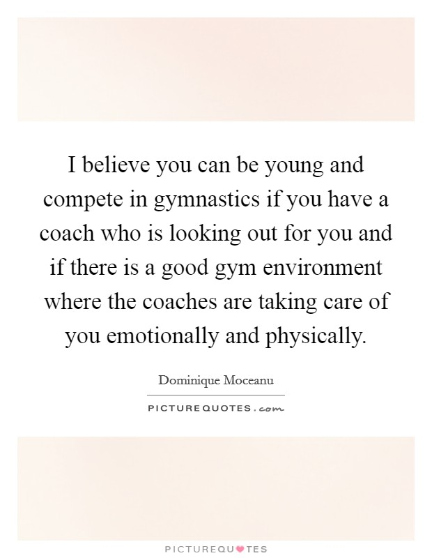 I believe you can be young and compete in gymnastics if you have a coach who is looking out for you and if there is a good gym environment where the coaches are taking care of you emotionally and physically Picture Quote #1