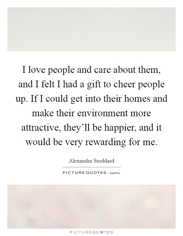 I love people and care about them, and I felt I had a gift to cheer people up. If I could get into their homes and make their environment more attractive, they'll be happier, and it would be very rewarding for me Picture Quote #1