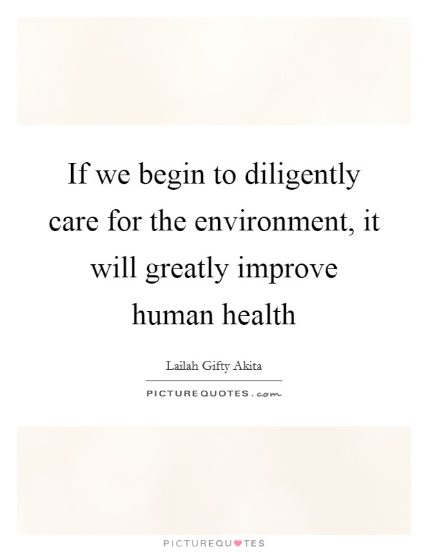 If we begin to diligently care for the environment, it will greatly improve human health Picture Quote #1