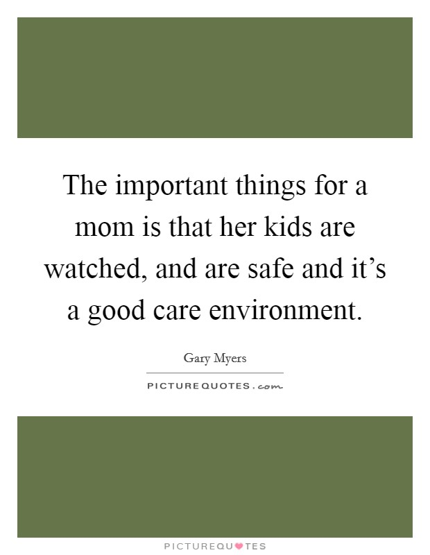 The important things for a mom is that her kids are watched, and are safe and it's a good care environment Picture Quote #1
