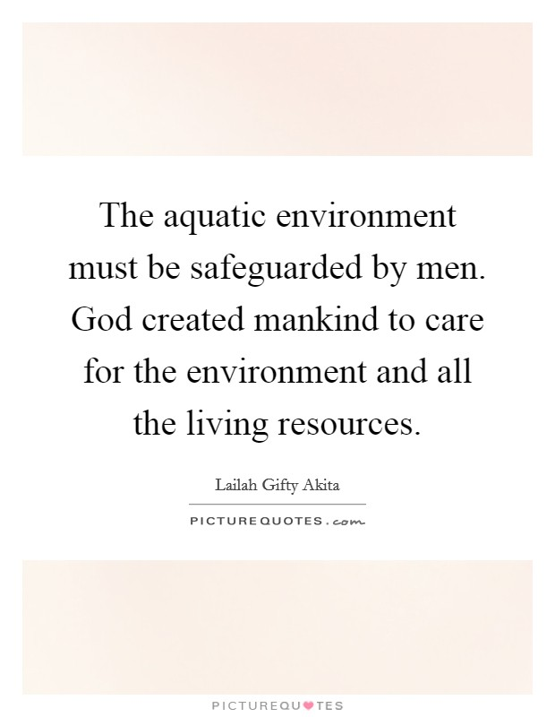 The aquatic environment must be safeguarded by men. God created mankind to care for the environment and all the living resources Picture Quote #1