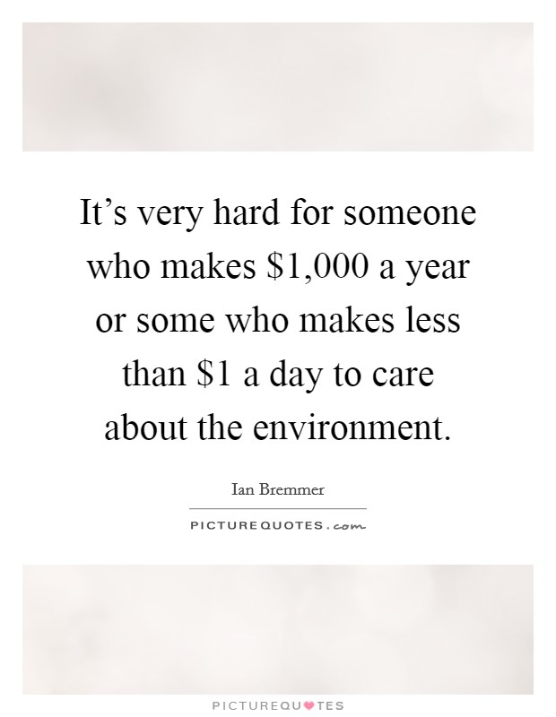 It's very hard for someone who makes $1,000 a year or some who makes less than $1 a day to care about the environment Picture Quote #1