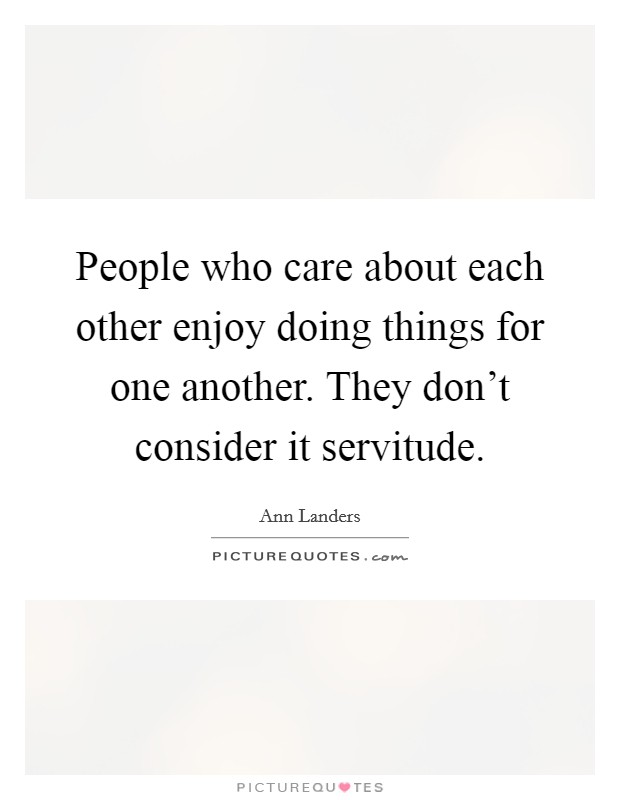 People who care about each other enjoy doing things for one another. They don't consider it servitude Picture Quote #1