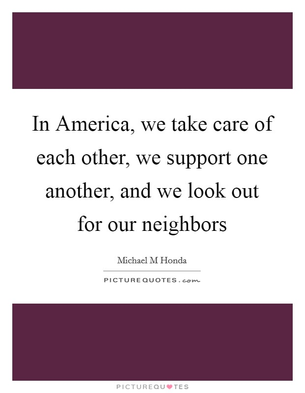 In America, we take care of each other, we support one another, and we look out for our neighbors Picture Quote #1