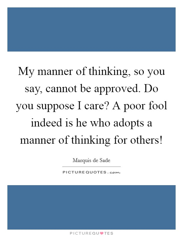 My manner of thinking, so you say, cannot be approved. Do you suppose I care? A poor fool indeed is he who adopts a manner of thinking for others! Picture Quote #1