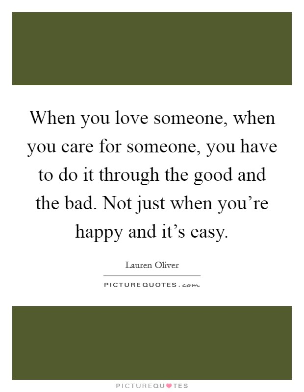 When you love someone, when you care for someone, you have to do it through the good and the bad. Not just when you're happy and it's easy Picture Quote #1