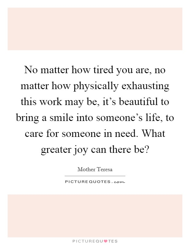No matter how tired you are, no matter how physically exhausting this work may be, it's beautiful to bring a smile into someone's life, to care for someone in need. What greater joy can there be? Picture Quote #1