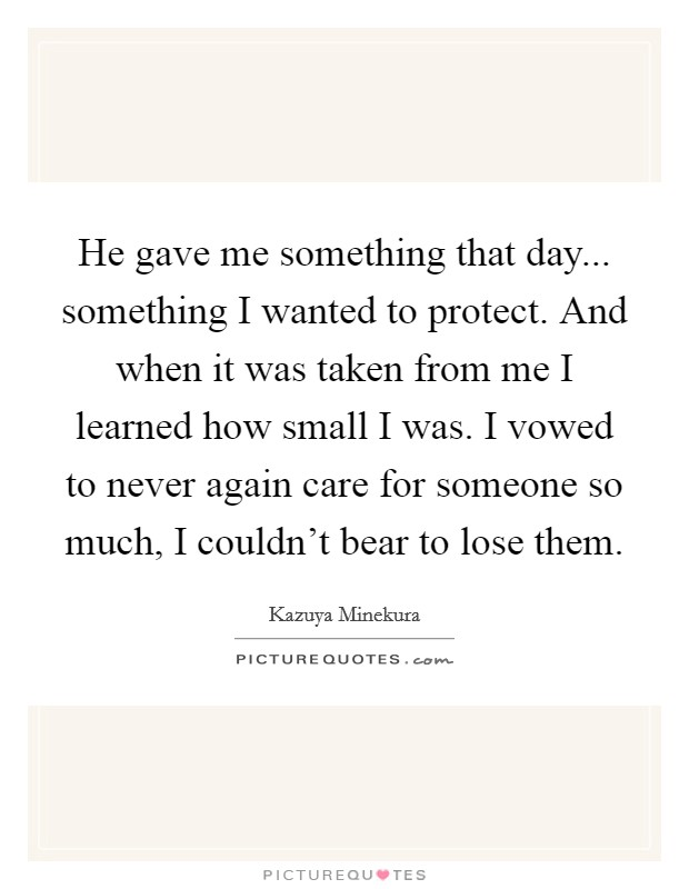 He gave me something that day... something I wanted to protect. And when it was taken from me I learned how small I was. I vowed to never again care for someone so much, I couldn't bear to lose them Picture Quote #1