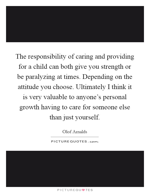 The responsibility of caring and providing for a child can both give you strength or be paralyzing at times. Depending on the attitude you choose. Ultimately I think it is very valuable to anyone's personal growth having to care for someone else than just yourself Picture Quote #1