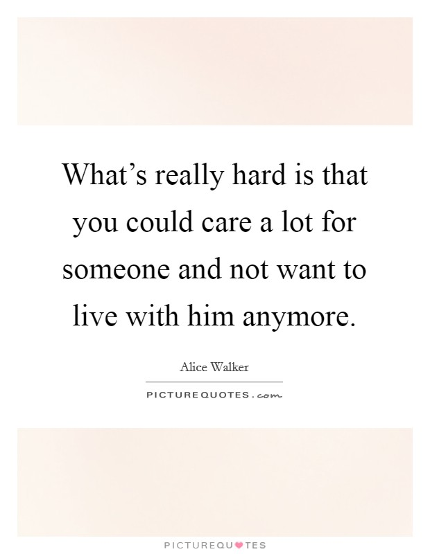 What's really hard is that you could care a lot for someone and not want to live with him anymore Picture Quote #1