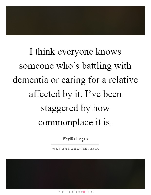 I think everyone knows someone who's battling with dementia or caring for a relative affected by it. I've been staggered by how commonplace it is Picture Quote #1