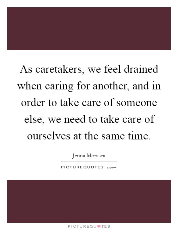 As caretakers, we feel drained when caring for another, and in order to take care of someone else, we need to take care of ourselves at the same time Picture Quote #1