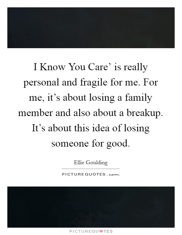 I Know You Care' is really personal and fragile for me. For me, it's about losing a family member and also about a breakup. It's about this idea of losing someone for good Picture Quote #1