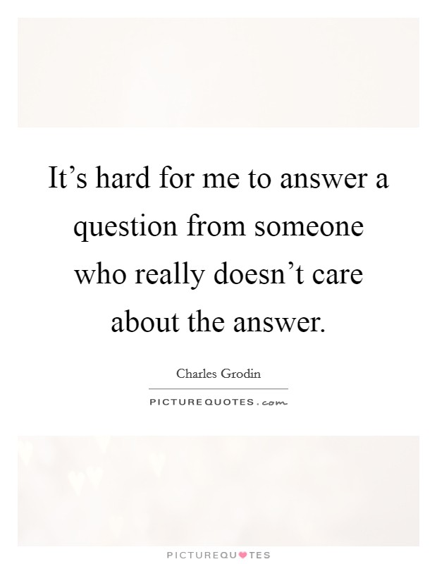 It's hard for me to answer a question from someone who really doesn't care about the answer Picture Quote #1