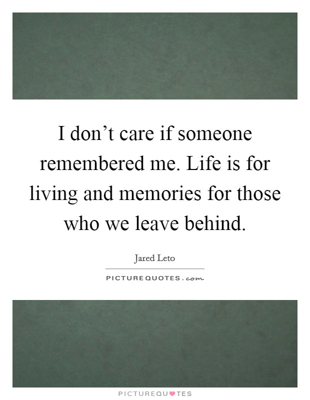 I don't care if someone remembered me. Life is for living and memories for those who we leave behind Picture Quote #1