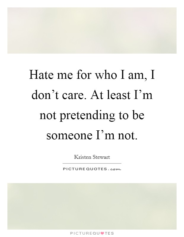 Hate me for who I am, I don't care. At least I'm not pretending to be someone I'm not Picture Quote #1