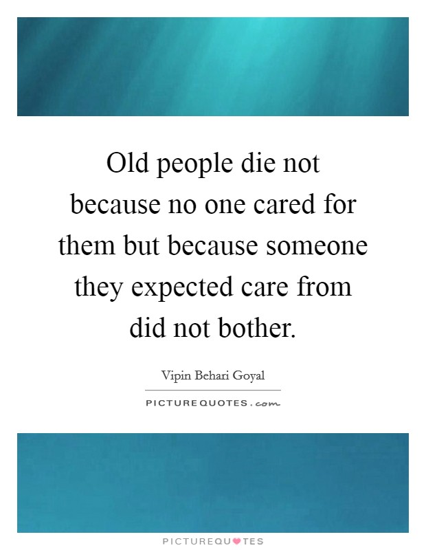 Old people die not because no one cared for them but because someone they expected care from did not bother Picture Quote #1